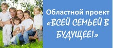 Областной проект Всей семьей в будущее!